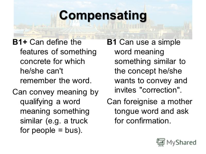 Compensating B1+ Can define the features of something concrete for which he/she can't remember the word. Can convey meaning by qualifying a word meaning something similar (e.g. a truck for people = bus). B1 Can use a simple word meaning something sim