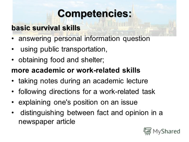 Competencies: basic survival skills answering personal information question using public transportation, obtaining food and shelter; more academic or work-related skills taking notes during an academic lecture following directions for a work-related