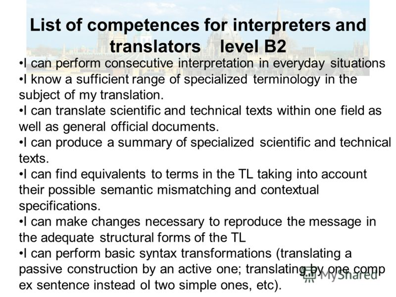 List of competences for interpreters and translators level B2 I can perform consecutive interpretation in everyday situations I know а sufficient range of sресializеd terminology in the subject of my translation. I can translate scientific and techni