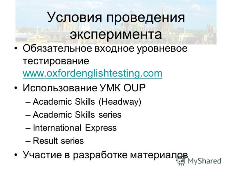 Условия проведения эксперимента Обязательное входное уровневое тестирование www.oxfordenglishtesting.com www.oxfordenglishtesting.com Использование УМК OUP –Academic Skills (Headway) –Academic Skills series –International Express –Result series Участ
