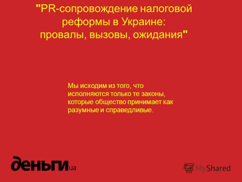 PR-cопровождение налоговой реформы в Украине: провалы, вызовы, ожидания Мы исходим из того, что исполняются только те законы, которые общество принимает как разумные и справедливые.