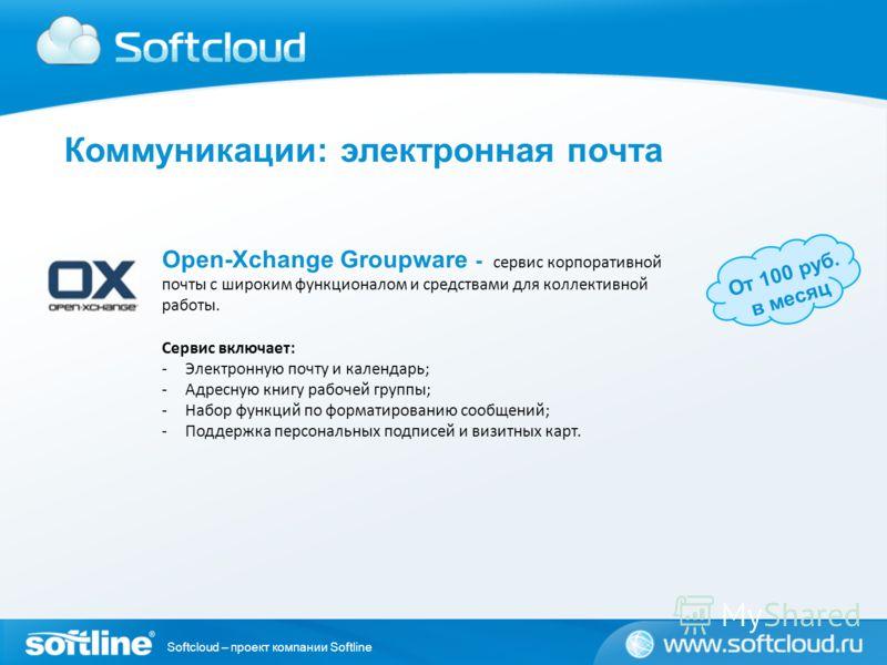 Softcloud – проект компании Softline Open-Xchange Groupware - сервис корпоративной почты с широким функционалом и средствами для коллективной работы. От 100 руб. в месяц Сервис включает: -Электронную почту и календарь; -Адресную книгу рабочей группы;