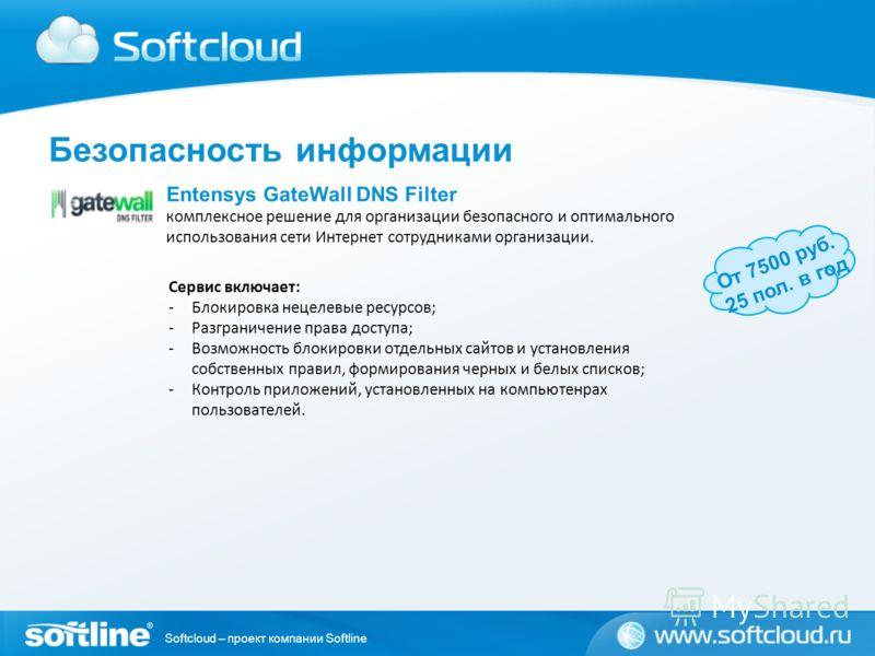Softcloud – проект компании Softline Entensys GateWall DNS Filter комплексное решение для организации безопасного и оптимального использования сети Интернет сотрудниками организации. От 7500 руб. 25 пол. в год Сервис включает: -Блокировка нецелевые р