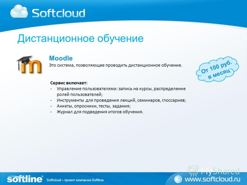 Softcloud – проект компании Softline От 100 руб. в месяц Moodle Это система, позволяющее проводить дистанционное обучение. Сервис включает: -Управление пользователями: запись на курсы, распределение ролей пользователей; -Инструменты для проведения ле