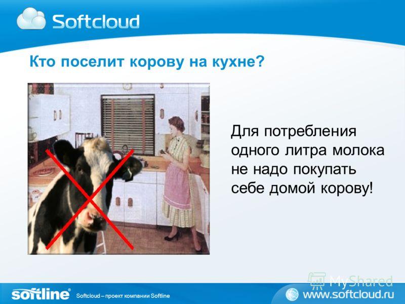 Softcloud – проект компании Softline Кто поселит корову на кухне? Для потребления одного литра молока не надо покупать себе домой корову!