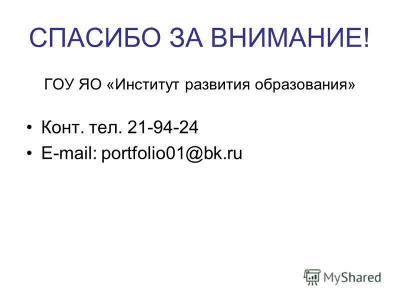 СПАСИБО ЗА ВНИМАНИЕ! ГОУ ЯО «Институт развития образования» Конт. тел. 21-94-24 E-mail: portfolio01@bk.ru