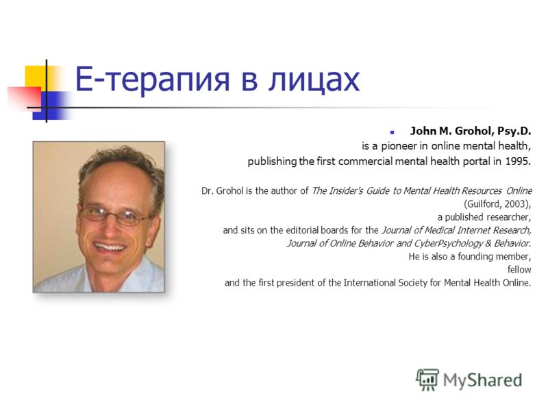 Е-терапия в лицах John M. Grohol, Psy.D. is a pioneer in online mental health, publishing the first commercial mental health portal in 1995. Dr. Grohol is the author of The Insider's Guide to Mental Health Resources Online (Guilford, 2003), a publish