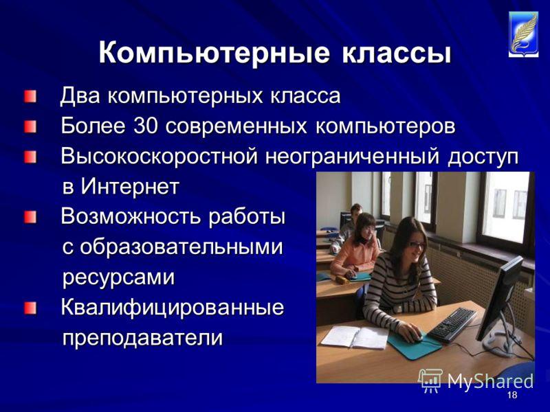 18 Компьютерные классы Два компьютерных класса Более 30 современных компьютеров Высокоскоростной неограниченный доступ в Интернет в Интернет Возможность работы с образовательными с образовательными ресурсами ресурсамиКвалифицированные преподаватели п
