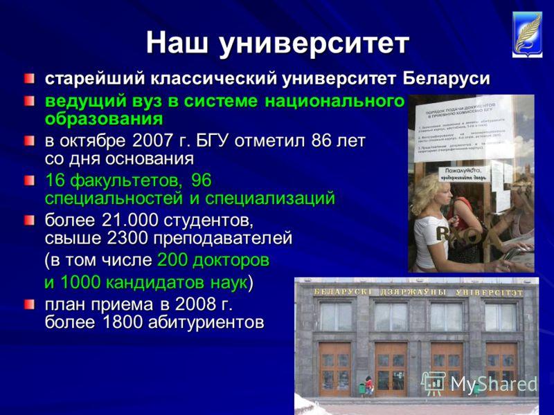 2 Наш университет старейший классический университет Беларуси ведущий вуз в системе национального образования в октябре 2007 г. БГУ отметил 86 лет со дня основания 16 факультетов, 96 специальностей и специализаций более 21.000 студентов, свыше 2300 п