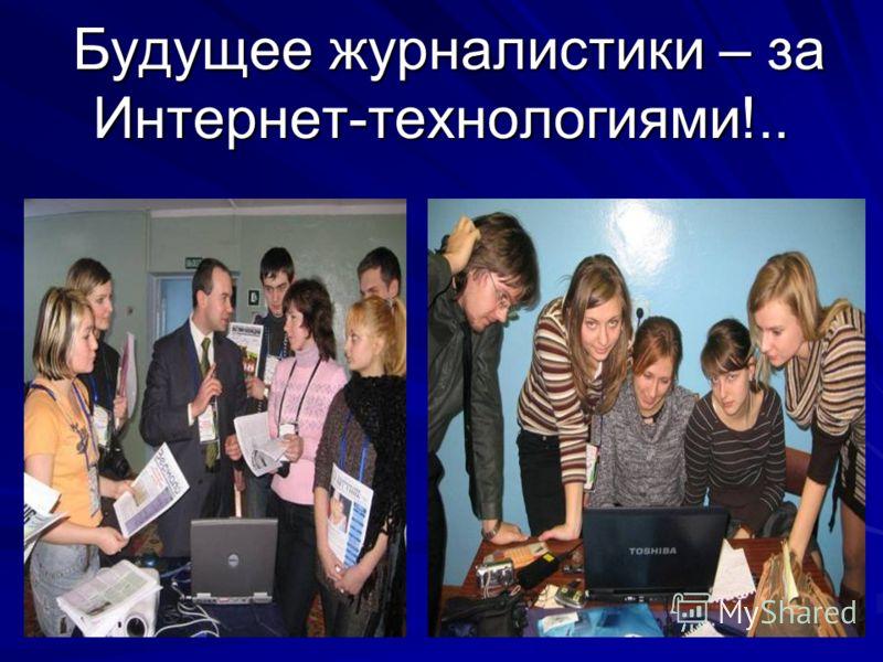Будущее журналистики – за Интернет-технологиями!.. Будущее журналистики – за Интернет-технологиями!..