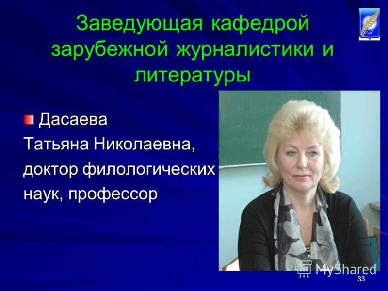 33 Заведующая кафедрой зарубежной журналистики и литературы Дасаева Дасаева Татьяна Николаевна, доктор филологических наук, профессор