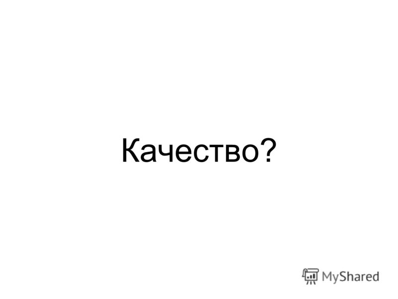 Качество?