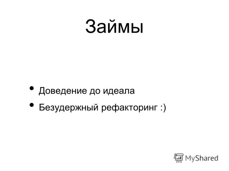 Займы Доведение до идеала Безудержный рефакторинг :)