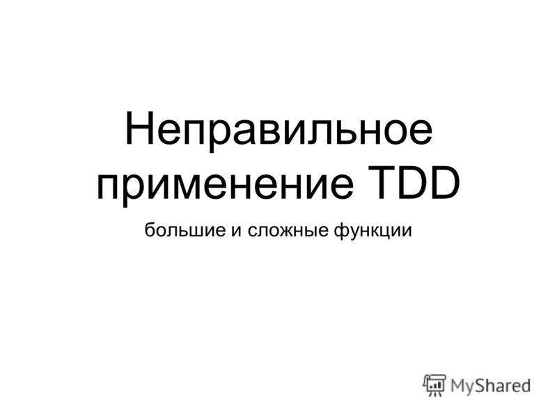 Неправильное применение TDD большие и сложные функции