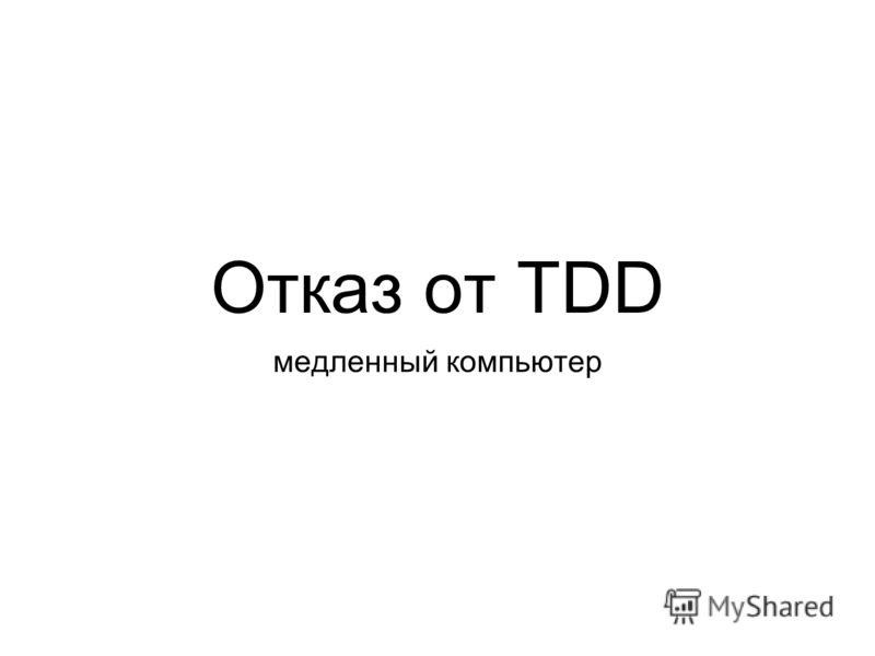 Отказ от TDD медленный компьютер