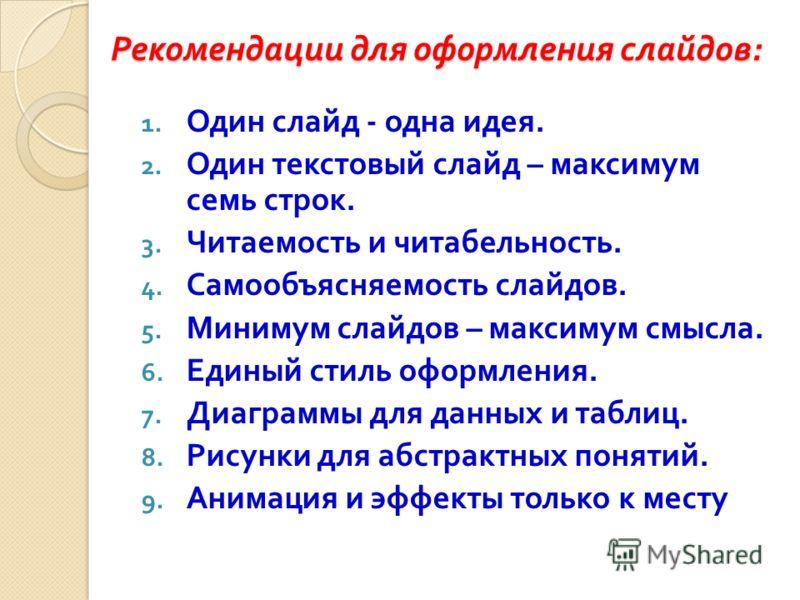 Рекомендации для оформления слайдов : Рекомендации для оформления слайдов : 1. Один слайд - одна идея. 2. Один текстовый слайд – максимум семь строк. 3. Читаемость и читабельность. 4. Самообъясняемость слайдов. 5. Минимум слайдов – максимум смысла. 6