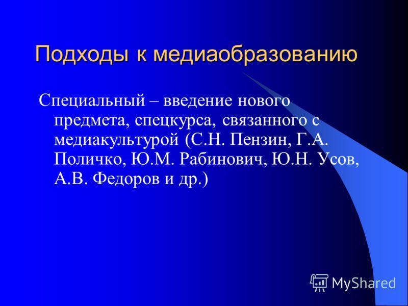 Подходы к медиаобразованию Специальный – введение нового предмета, спецкурса, связанного с медиакультурой (С.Н. Пензин, Г.А. Поличко, Ю.М. Рабинович, Ю.Н. Усов, А.В. Федоров и др.)