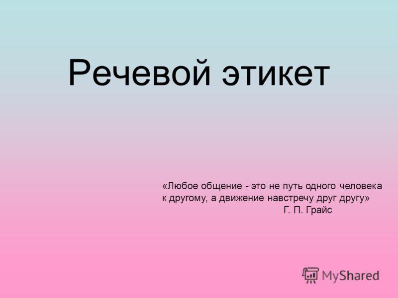 Речевой этикет «Любое общение - это не путь одного человека к другому, а движение навстречу друг другу» Г. П. Грайс