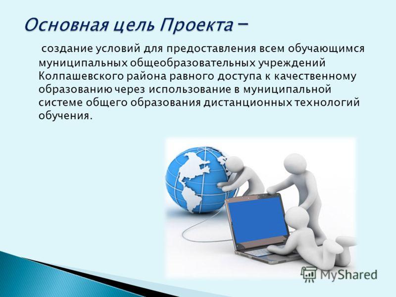 создание условий для предоставления всем обучающимся муниципальных общеобразовательных учреждений Колпашевского района равного доступа к качественному образованию через использование в муниципальной системе общего образования дистанционных технологий