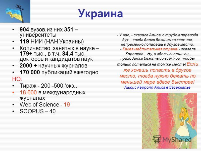 Украина 904 вузов,из них 351 – университеты 119 НИИ (НАН Украины) Количество занятых в науке – 179+ тыс., в т.ч. 84,4 тыс. докторов и кандидатов наук 2000 + научных журналов 170 000 публикаций ежегодно НО: Тираж - 200 -500 экз.. 18 600 в международны