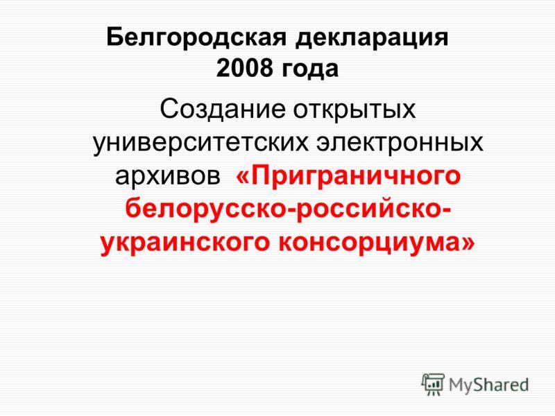 Белгородская декларация 2008 года Создание открытых университетских электронных архивов «Приграничного белорусско-российско- украинского консорциума»