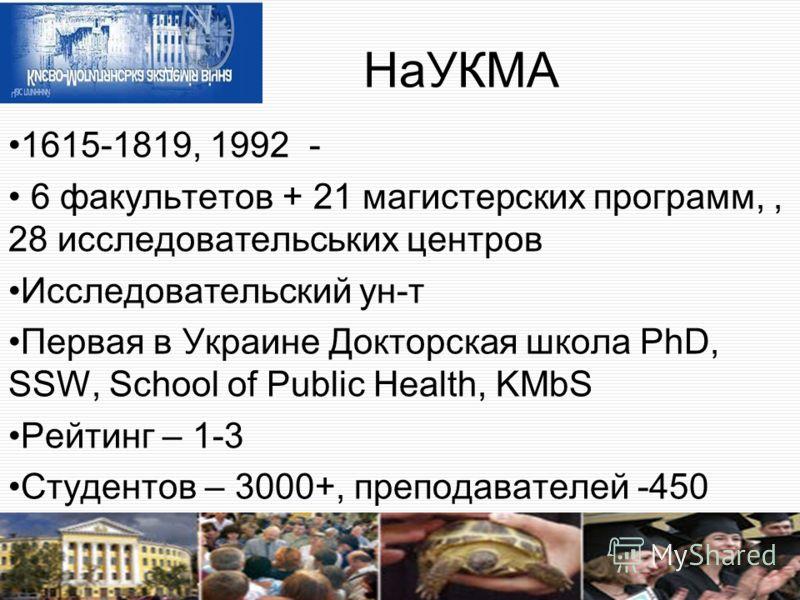 НаУКМА 1615-1819, 1992 - 6 факультетов + 21 магистерских программ,, 28 исследовательських центров Исследовательский ун-т Первая в Украине Докторская школа PhD, SSW, School of Public Health, KMbS Рейтинг – 1-3 Студентов – 3000+, преподавателей -450