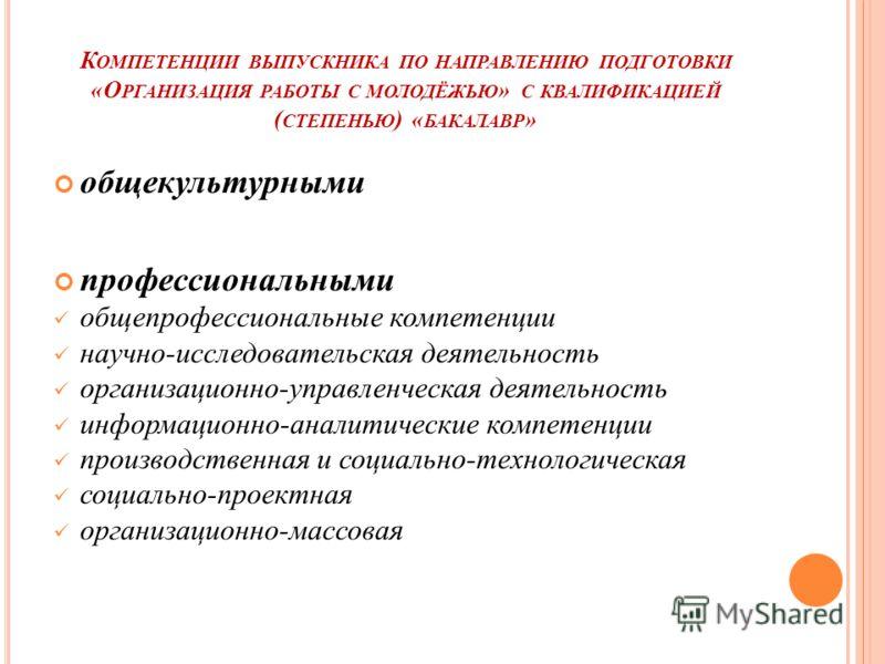 К ОМПЕТЕНЦИИ ВЫПУСКНИКА ПО НАПРАВЛЕНИЮ ПОДГОТОВКИ «О РГАНИЗАЦИЯ РАБОТЫ С МОЛОДЁЖЬЮ » С КВАЛИФИКАЦИЕЙ ( СТЕПЕНЬЮ ) « БАКАЛАВР » общекультурными профессиональными общепрофессиональные компетенции научно-исследовательская деятельность организационно-упр