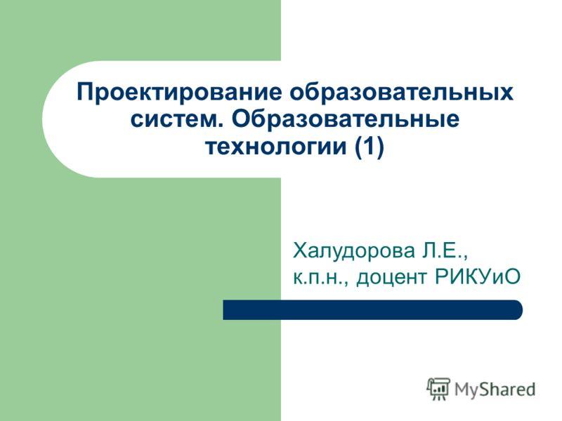 Проектирование образовательных систем. Образовательные технологии (1) Халудорова Л.Е., к.п.н., доцент РИКУиО