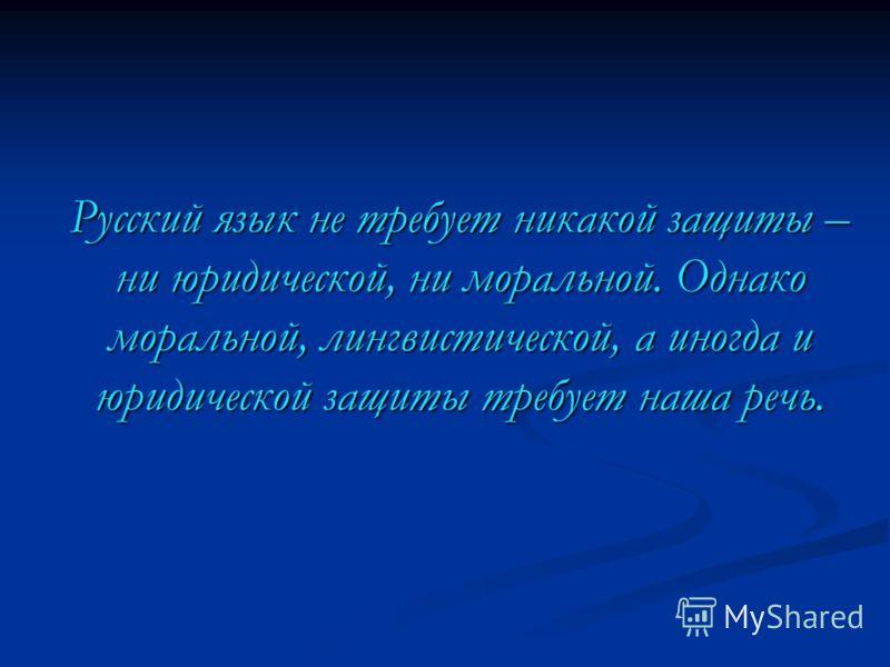 Русский язык не требует никакой защиты – ни юридической, ни моральной. Однако моральной, лингвистической, а иногда и юридической защиты требует наша речь.