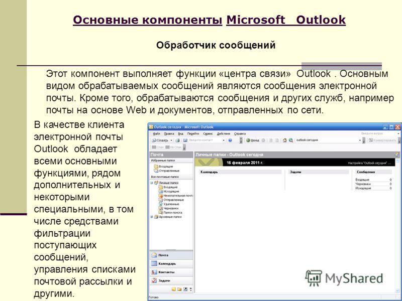 Основные компоненты Microsoft Outlook Этот компонент выполняет функции «центра связи» Outlook. Основным видом обрабатываемых сообщений являются сообщения электронной почты. Кроме того, обрабатываются сообщения и других служб, например почты на основе