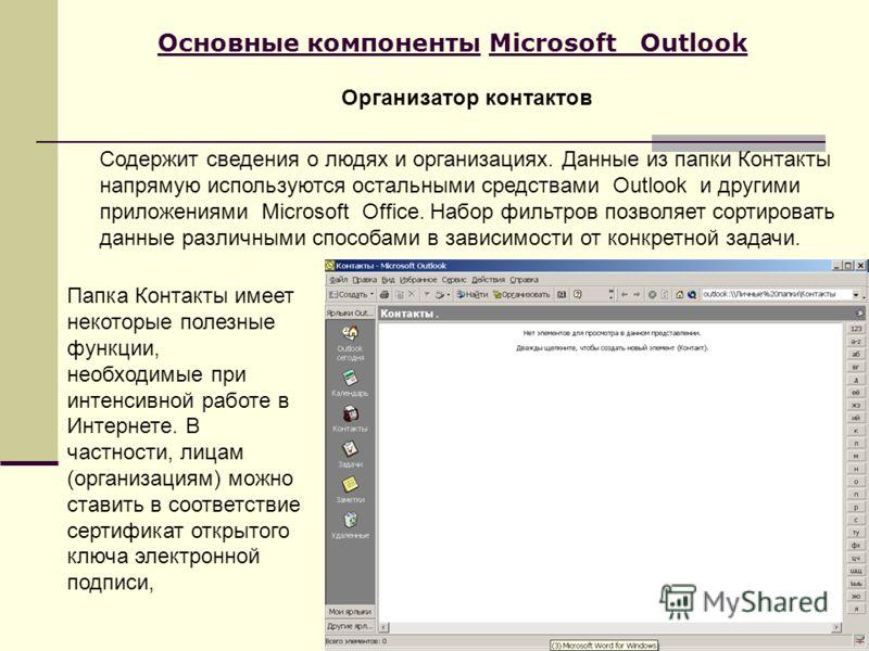 Основные компоненты Microsoft Outlook Содержит сведения о людях и организациях. Данные из папки Контакты напрямую используются остальными средствами Outlook и другими приложениями Microsoft Office. Набор фильтров позволяет сортировать данные различны