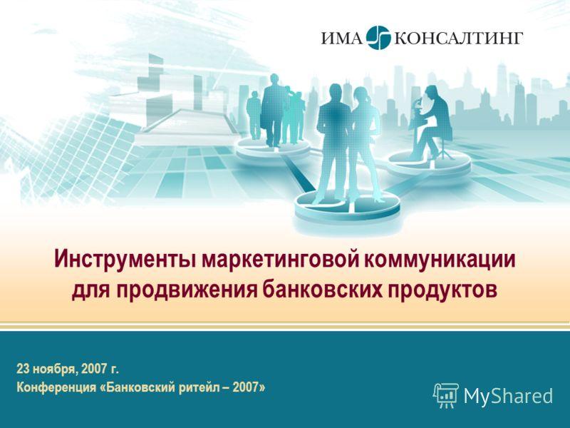 Инструменты маркетинговой коммуникации для продвижения банковских продуктов 23 ноября, 2007 г. Конференция «Банковский ритейл – 2007»