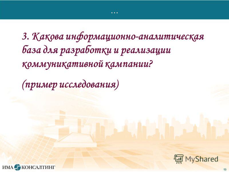19 … 3. Какова информационно-аналитическая база для разработки и реализации коммуникативной кампании? (пример исследования)