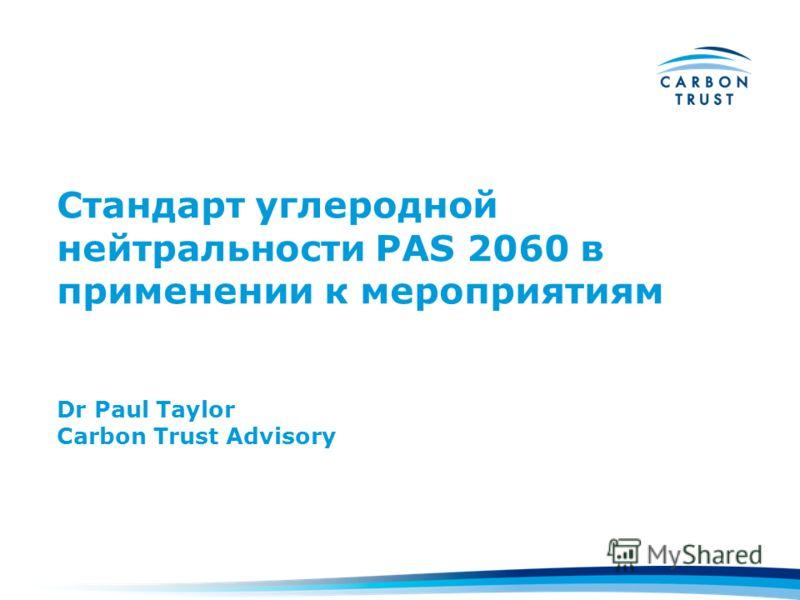 Стандарт углеродной нейтральности PAS 2060 в применении к мероприятиям Dr Paul Taylor Carbon Trust Advisory