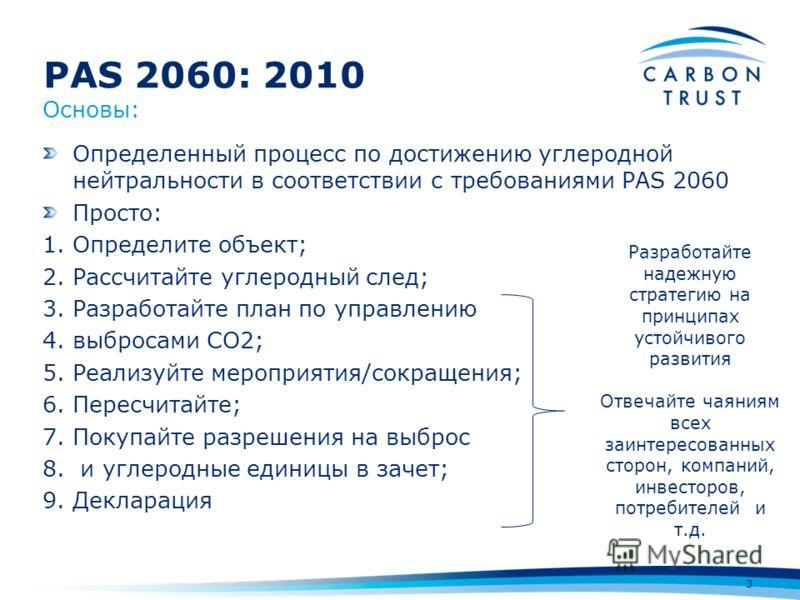 PAS 2060: 2010 3 Определенный процесс по достижению углеродной нейтральности в соответствии с требованиями PAS 2060 Просто: 1.Определите объект; 2.Рассчитайте углеродный след; 3.Разработайте план по управлению 4.выбросами СО2; 5.Реализуйте мероприяти