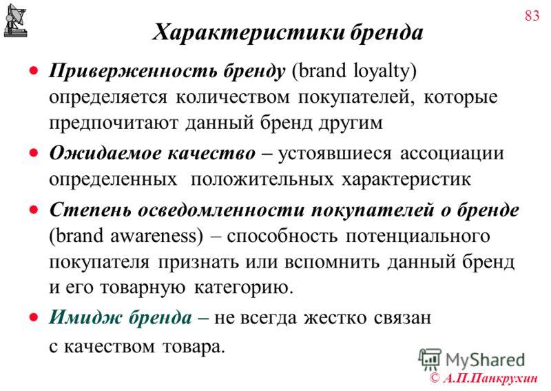 83 © А.П.Панкрухин Характеристики бренда Приверженность бренду (brand loyalty) определяется количеством покупателей, которые предпочитают данный бренд другим Ожидаемое качество – устоявшиеся ассоциации определенных положительных характеристик Степень
