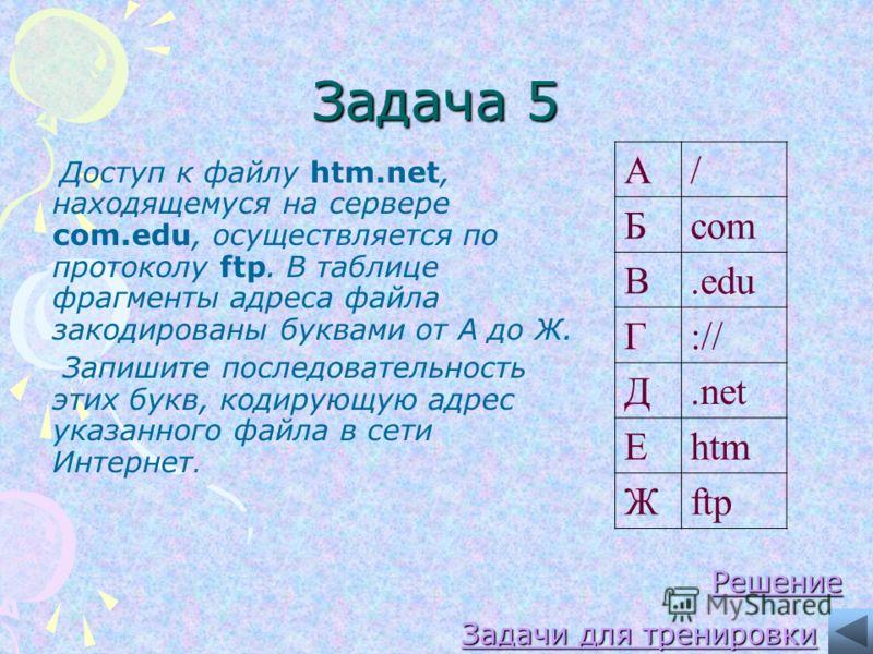 Задача 5 Доступ к файлу htm.net, находящемуся на сервере com.edu, осуществляется по протоколу ftp. В таблице фрагменты адреса файла закодированы буквами от А до Ж. Запишите последовательность этих букв, кодирующую адрес указанного файла в сети Интерн