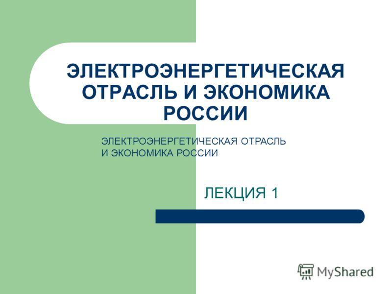 ЭЛЕКТРОЭНЕРГЕТИЧЕСКАЯ ОТРАСЛЬ И ЭКОНОМИКА РОССИИ ЛЕКЦИЯ 1 ЭЛЕКТРОЭНЕРГЕТИЧЕСКАЯ ОТРАСЛЬ И ЭКОНОМИКА РОССИИ