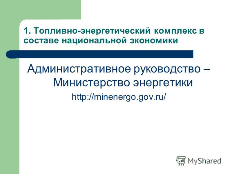 1. Топливно-энергетический комплекс в составе национальной экономики Административное руководство – Министерство энергетики http://minenergo.gov.ru/