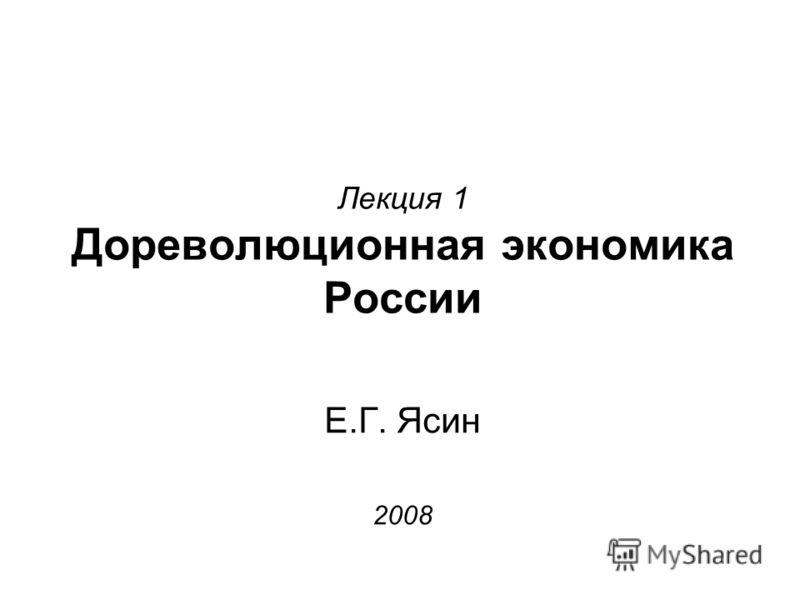 Лекция 1 Дореволюционная экономика России Е.Г. Ясин 2008