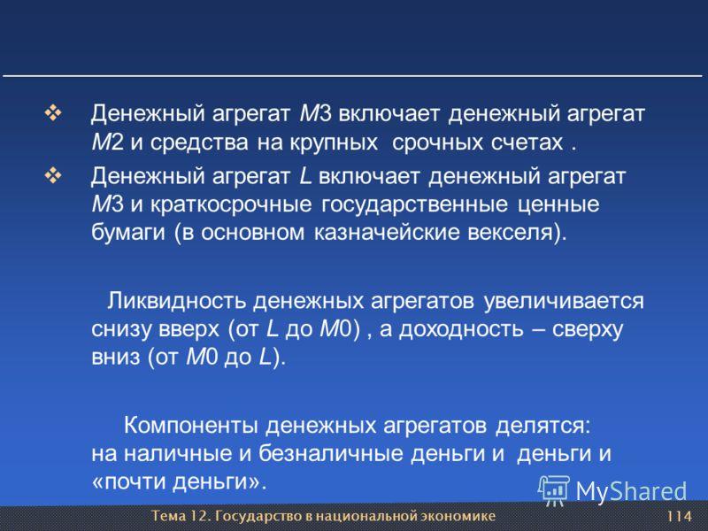 Тема 12. Государство в национальной экономике 114 Денежный агрегат М3 включает денежный агрегат М2 и средства на крупных срочных счетах. Денежный агрегат L включает денежный агрегат М3 и краткосрочные государственные ценные бумаги (в основном казначе