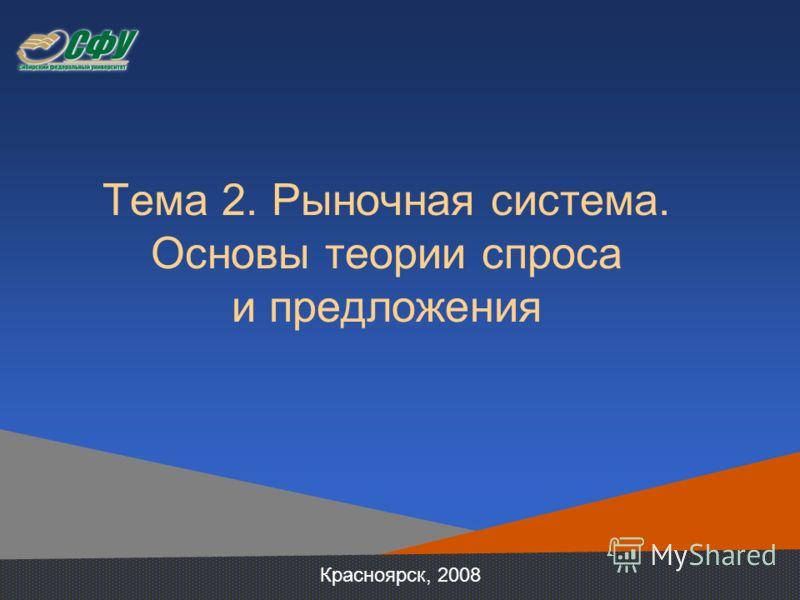 Тема 2. Рыночная система. Основы теории спроса и предложения Красноярск, 2008