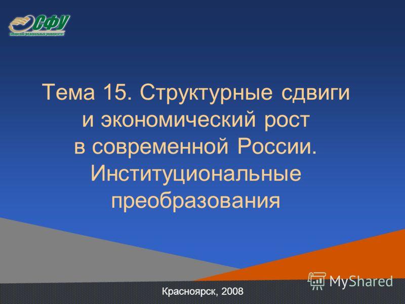 Тема 15. Структурные сдвиги и экономический рост в современной России. Институциональные преобразования Красноярск, 2008