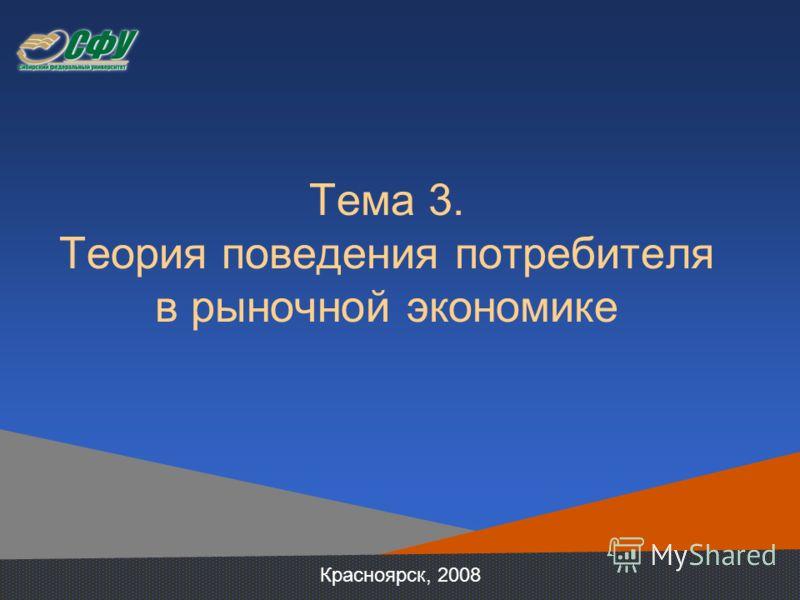 Тема 3. Теория поведения потребителя в рыночной экономике Красноярск, 2008