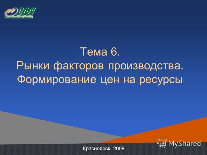 Тема 6. Рынки факторов производства. Формирование цен на ресурсы Красноярск, 2008