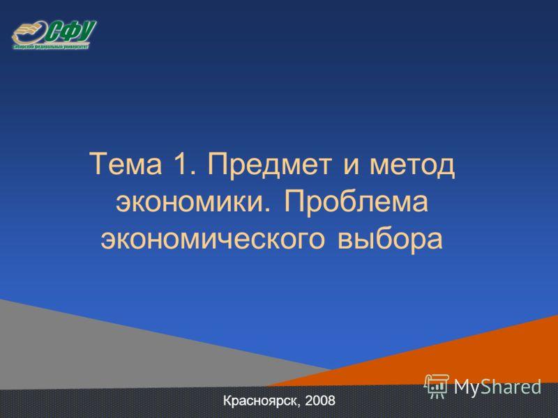 Тема 1. Предмет и метод экономики. Проблема экономического выбора Красноярск, 2008
