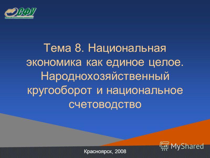 Тема 8. Национальная экономика как единое целое. Народнохозяйственный кругооборот и национальное счетоводство Красноярск, 2008