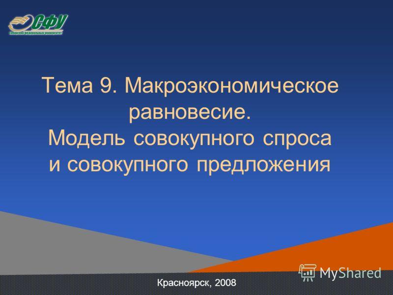 Тема 9. Макроэкономическое равновесие. Модель совокупного спроса и совокупного предложения Красноярск, 2008