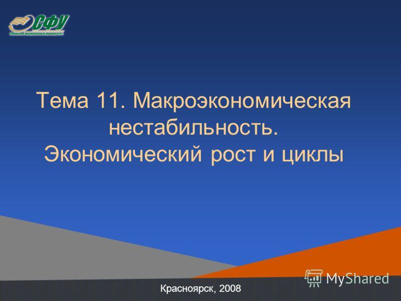 Тема 11. Макроэкономическая нестабильность. Экономический рост и циклы Красноярск, 2008