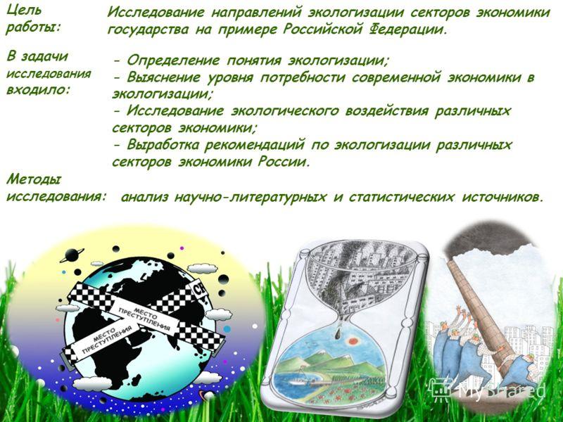 Цель работы: Исследование направлений экологизации секторов экономики государства на примере Российской Федерации. В задачи исследования входило: - Определение понятия экологизации; - Выяснение уровня потребности современной экономики в экологизации;